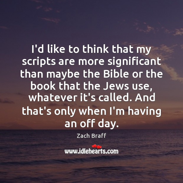 I'd like to think that my scripts are more significant than maybe Zach Braff Picture Quote
