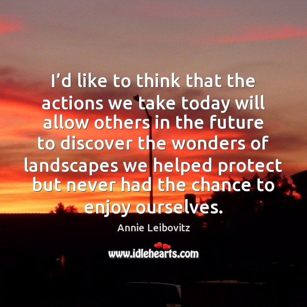 I'd like to think that the actions we take today will Annie Leibovitz Picture Quote