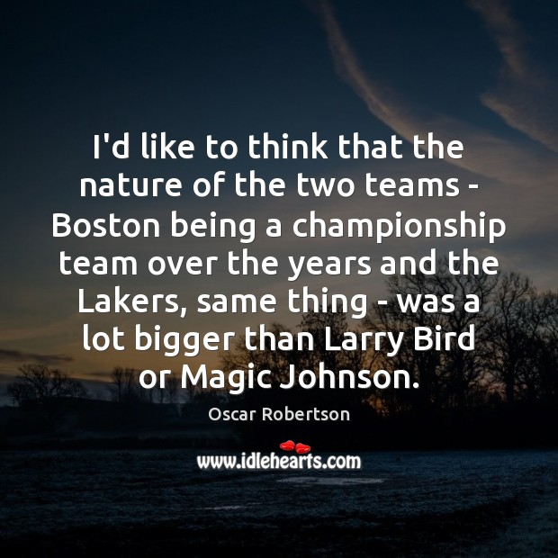 I'd like to think that the nature of the two teams – Image