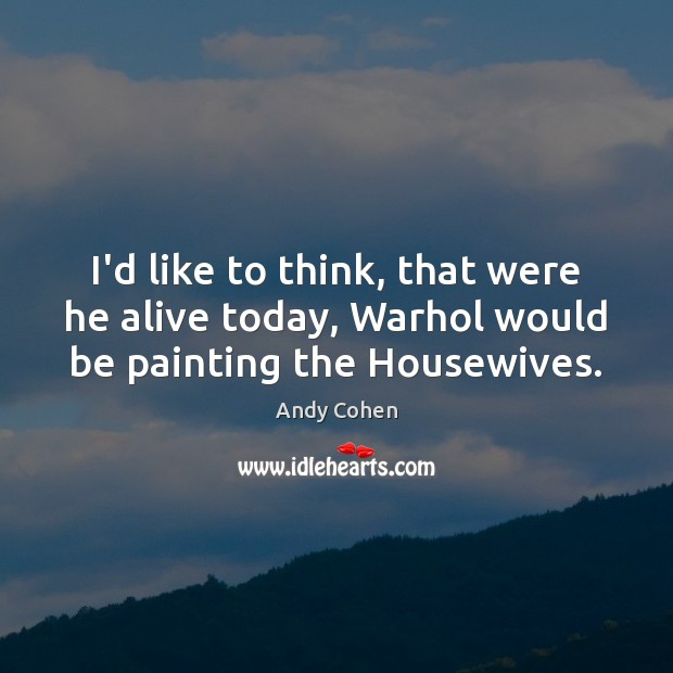 I'd like to think, that were he alive today, Warhol would be painting the Housewives. Andy Cohen Picture Quote