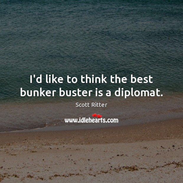 I'd like to think the best bunker buster is a diplomat. Scott Ritter Picture Quote