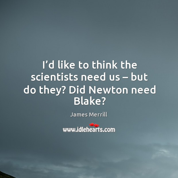 Image, I'd like to think the scientists need us – but do they? did newton need blake?