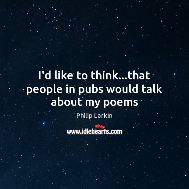 I'd like to think…that people in pubs would talk about my poems Philip Larkin Picture Quote