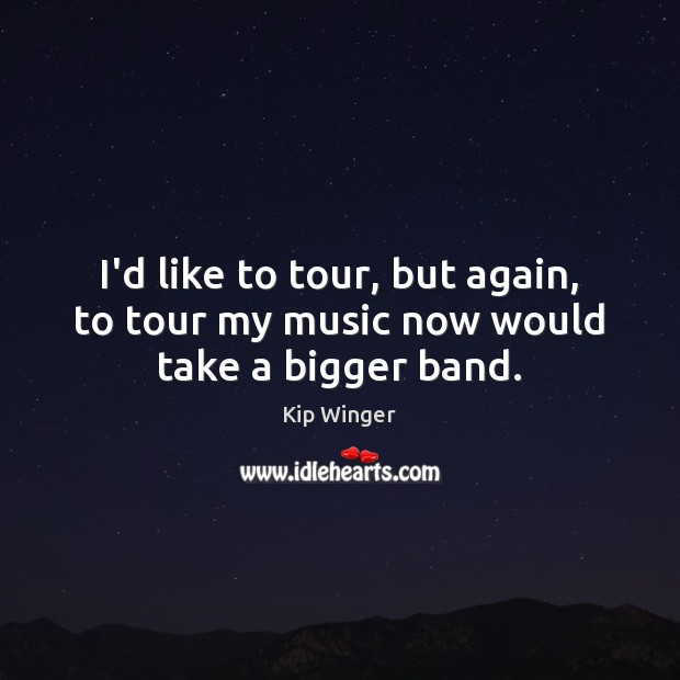 I'd like to tour, but again, to tour my music now would take a bigger band. Image
