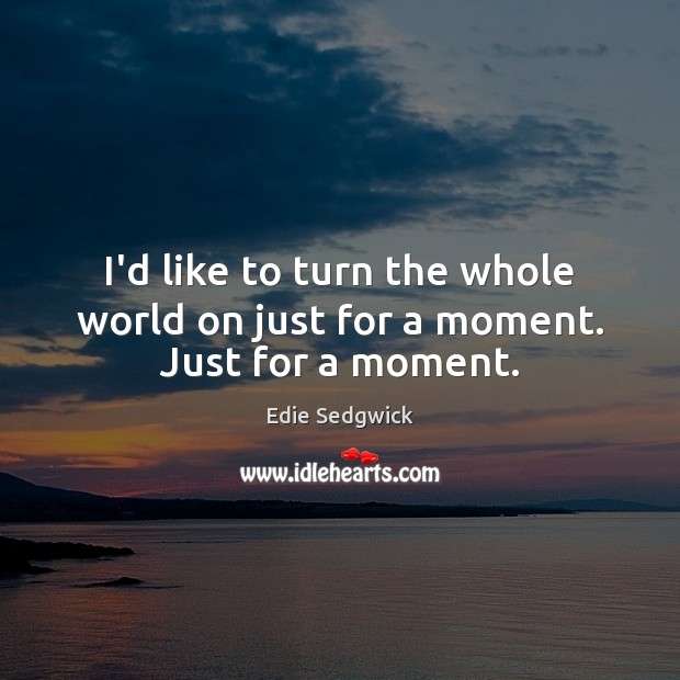 I'd like to turn the whole world on just for a moment. Just for a moment. Image