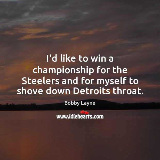Image, I'd like to win a championship for the Steelers and for myself