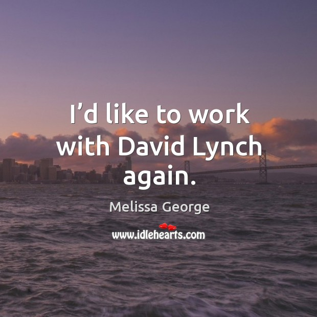 I'd like to work with david lynch again. Image