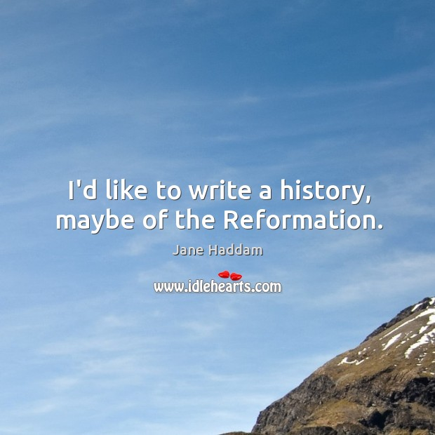 I'd like to write a history, maybe of the Reformation. Image