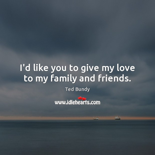I'd like you to give my love to my family and friends. Image