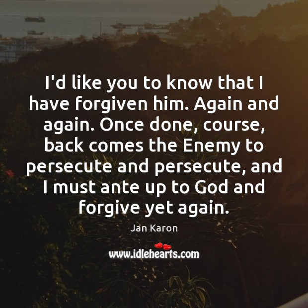 I'd like you to know that I have forgiven him. Again and Jan Karon Picture Quote