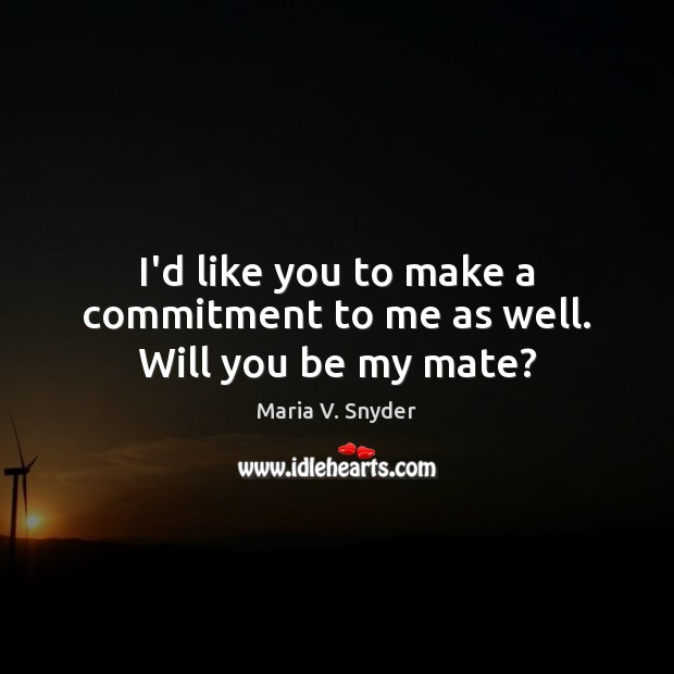 I'd like you to make a commitment to me as well. Will you be my mate? Maria V. Snyder Picture Quote