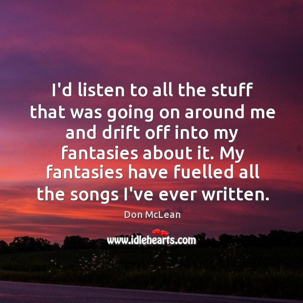 I'd listen to all the stuff that was going on around me Don McLean Picture Quote
