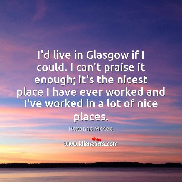 I'd live in Glasgow if I could. I can't praise it enough; Praise Quotes Image