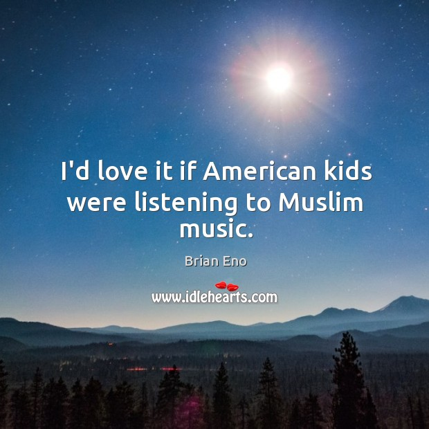 Image, I'd love it if American kids were listening to Muslim music.