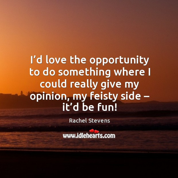 I'd love the opportunity to do something where I could really give my opinion, my feisty side – it'd be fun! Rachel Stevens Picture Quote