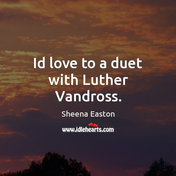 Id love to a duet with Luther Vandross. Sheena Easton Picture Quote