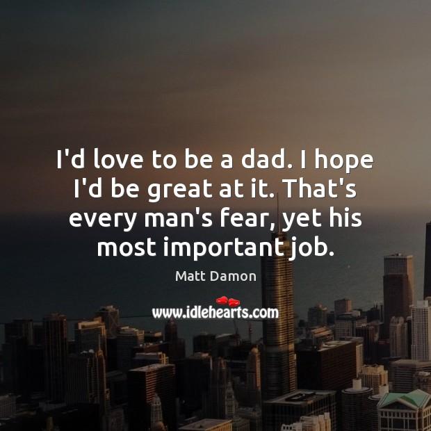 I'd love to be a dad. I hope I'd be great at Matt Damon Picture Quote