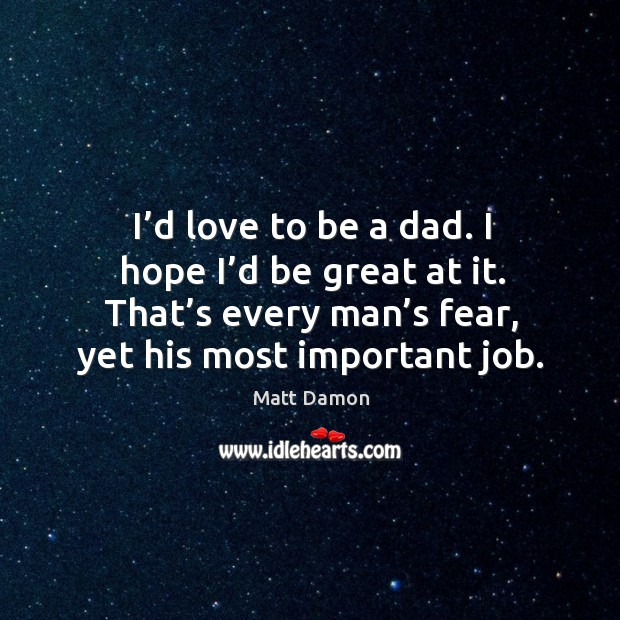 Image, I'd love to be a dad. I hope I'd be great at it. That's every man's fear, yet his most important job.
