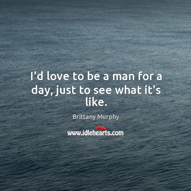 I'd love to be a man for a day, just to see what it's like. Image