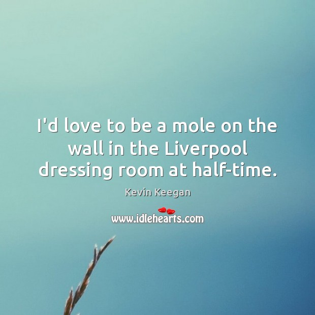 I'd love to be a mole on the wall in the Liverpool dressing room at half-time. Kevin Keegan Picture Quote