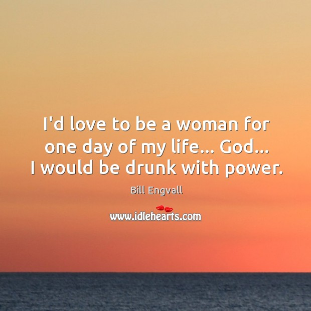 Image, I'd love to be a woman for one day of my life… God… I would be drunk with power.