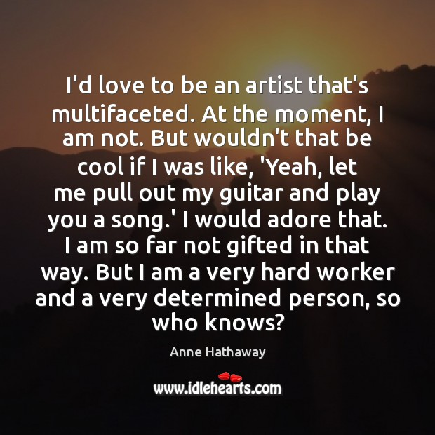 I'd love to be an artist that's multifaceted. At the moment, I Anne Hathaway Picture Quote