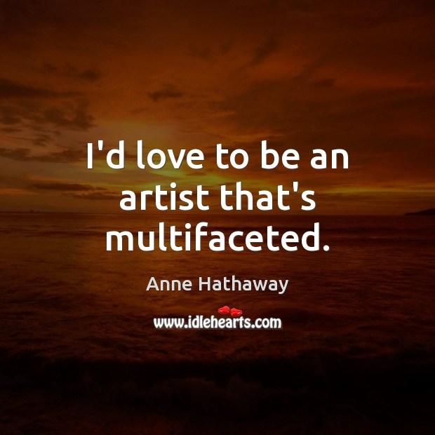 I'd love to be an artist that's multifaceted. Anne Hathaway Picture Quote