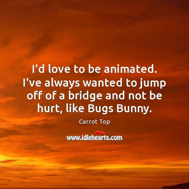 I'd love to be animated. I've always wanted to jump off of Carrot Top Picture Quote