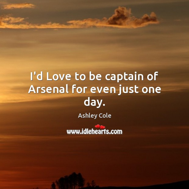 Image, I'd Love to be captain of Arsenal for even just one day.