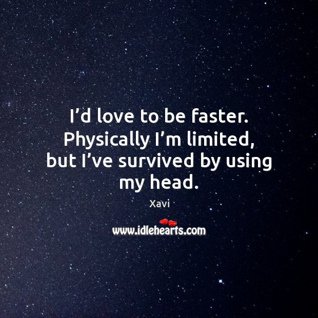 I'd love to be faster. Physically I'm limited, but I've survived by using my head. Image