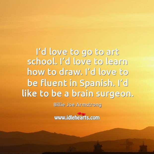 Image, I'd love to be fluent in spanish. I'd like to be a brain surgeon.