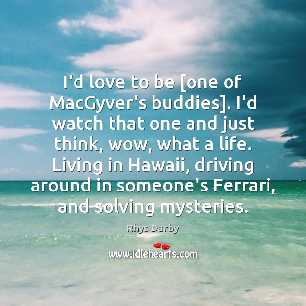 I'd love to be [one of MacGyver's buddies]. I'd watch that one Image