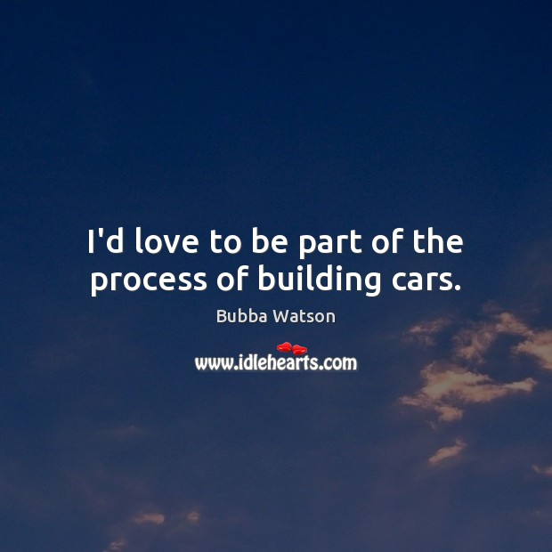 Image, I'd love to be part of the process of building cars.