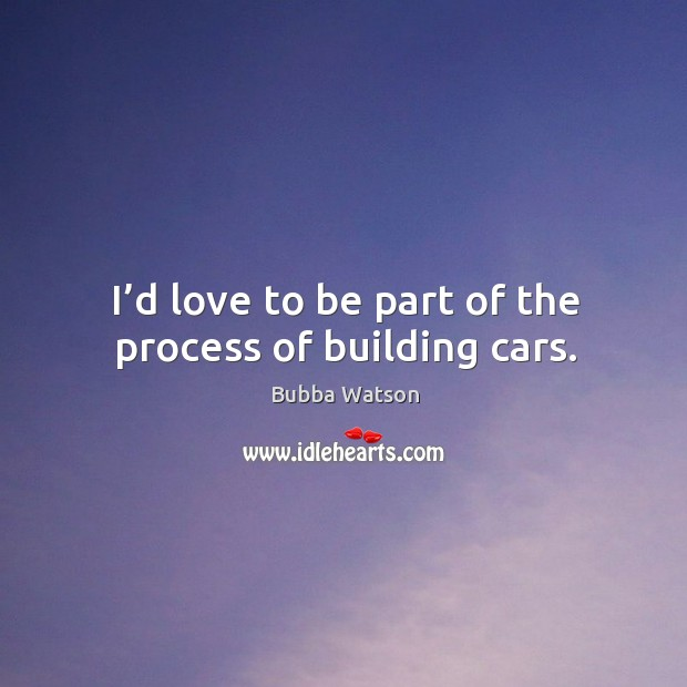 I'd love to be part of the process of building cars. Image