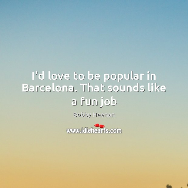 Image, I'd love to be popular in Barcelona. That sounds like a fun job