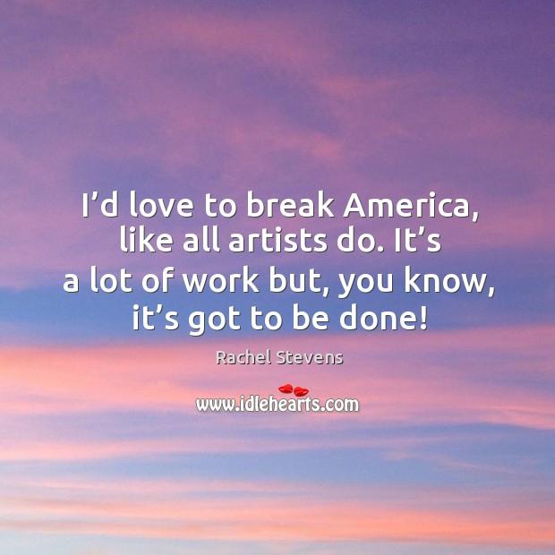I'd love to break america, like all artists do. It's a lot of work but, you know, it's got to be done! Rachel Stevens Picture Quote