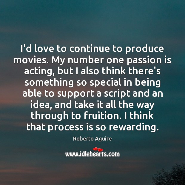 I'd love to continue to produce movies. My number one passion is Image