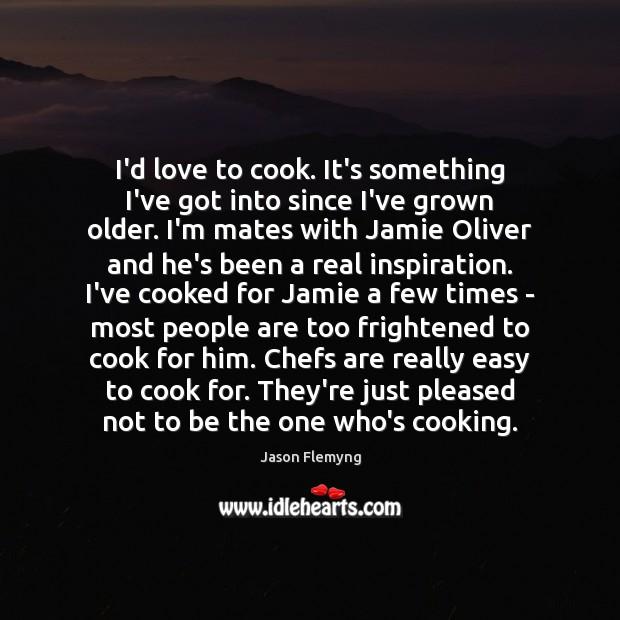 I'd love to cook. It's something I've got into since I've grown Image