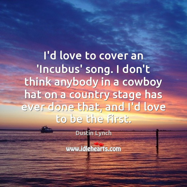 Image, I'd love to cover an 'Incubus' song. I don't think anybody in