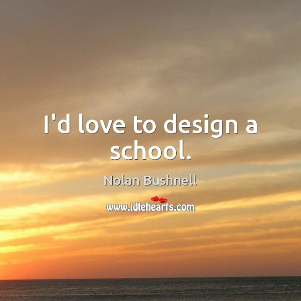 I'd love to design a school. Nolan Bushnell Picture Quote