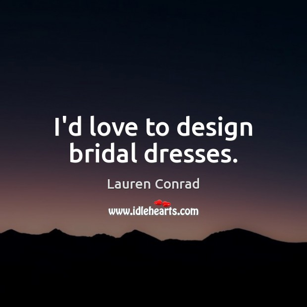 Image, I'd love to design bridal dresses.