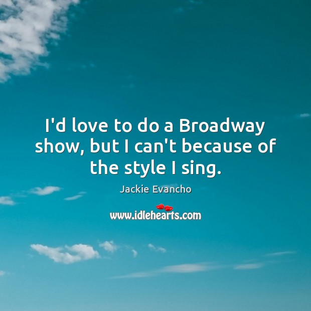 I'd love to do a Broadway show, but I can't because of the style I sing. Image