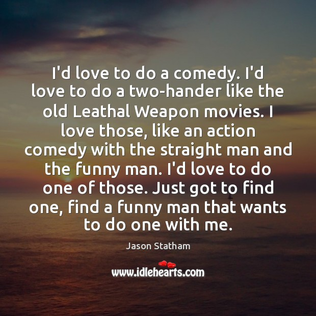 I'd love to do a comedy. I'd love to do a two-hander Jason Statham Picture Quote