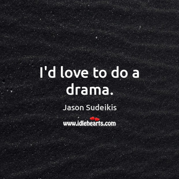 I'd love to do a drama. Jason Sudeikis Picture Quote