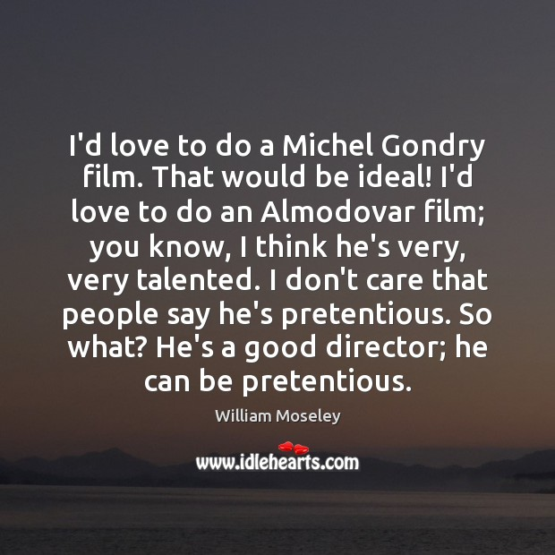 Image, I'd love to do a Michel Gondry film. That would be ideal!