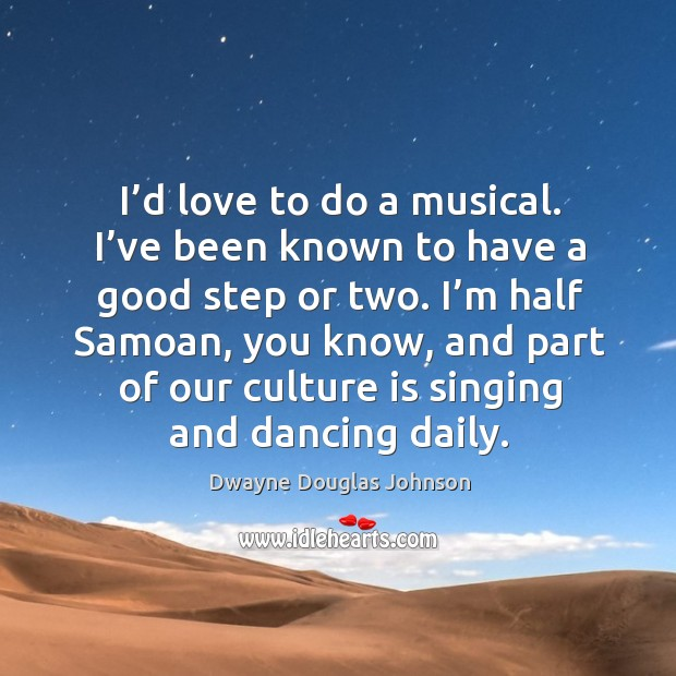 I'd love to do a musical. I've been known to have a good step or two. Dwayne Douglas Johnson Picture Quote