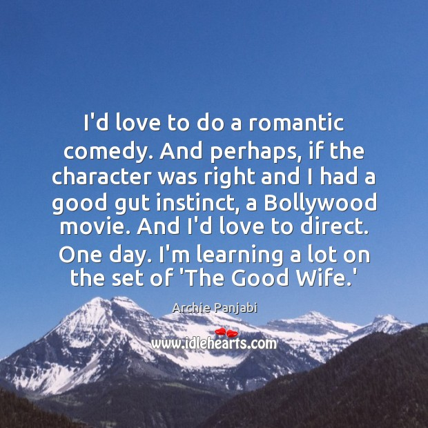 I'd love to do a romantic comedy. And perhaps, if the character Archie Panjabi Picture Quote