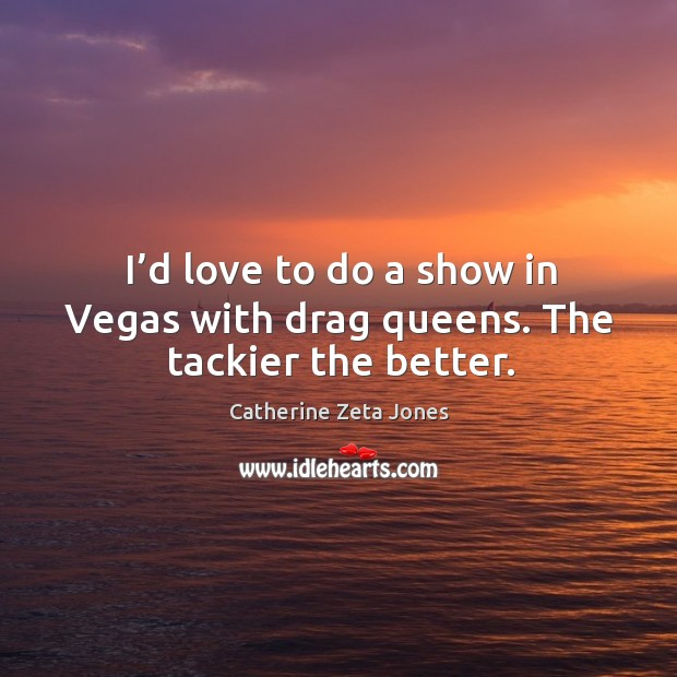 I'd love to do a show in vegas with drag queens. The tackier the better. Catherine Zeta Jones Picture Quote