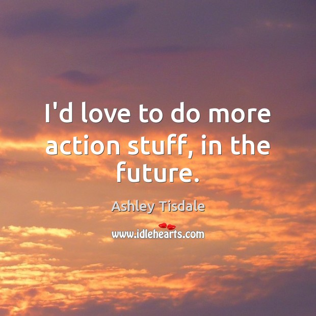 I'd love to do more action stuff, in the future. Ashley Tisdale Picture Quote