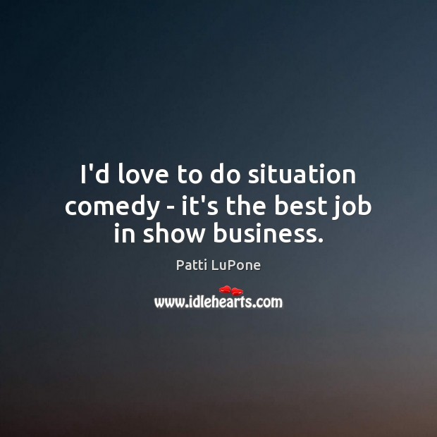 Image, I'd love to do situation comedy – it's the best job in show business.